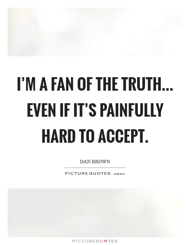 I'm a fan of the truth... even if it's painfully hard to accept Picture Quote #1