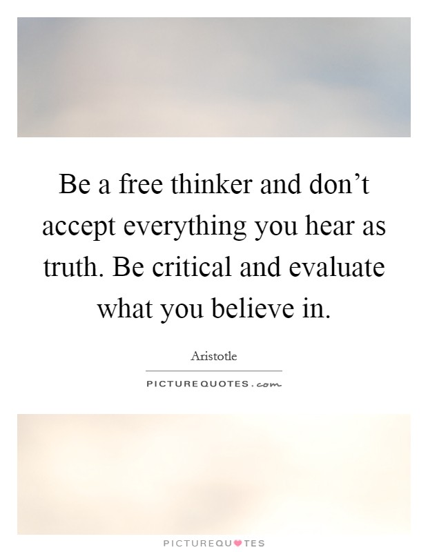 Be a free thinker and don't accept everything you hear as truth. Be critical and evaluate what you believe in Picture Quote #1