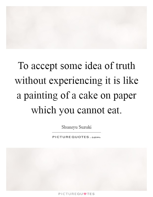 To accept some idea of truth without experiencing it is like a painting of a cake on paper which you cannot eat Picture Quote #1