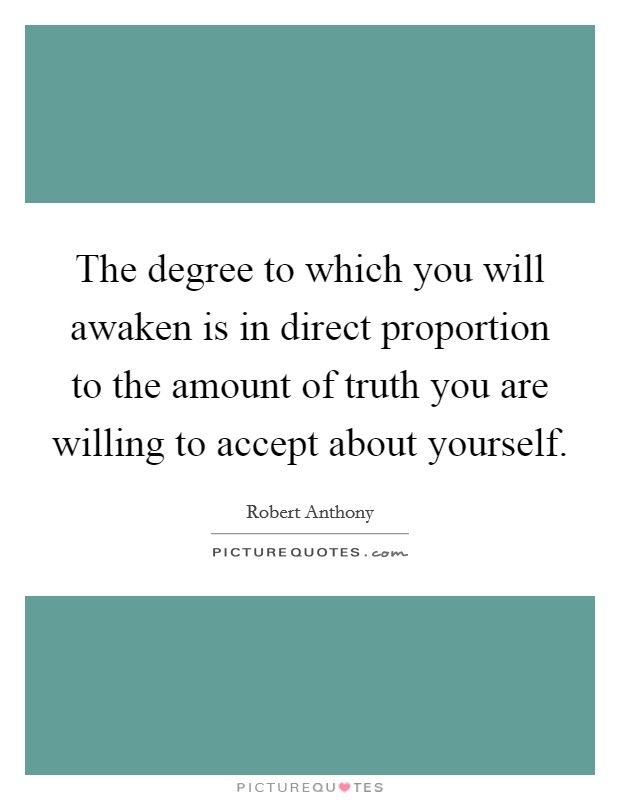 The degree to which you will awaken is in direct proportion to the amount of truth you are willing to accept about yourself Picture Quote #1