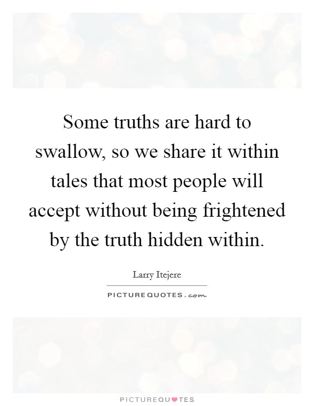 Some truths are hard to swallow, so we share it within tales that most people will accept without being frightened by the truth hidden within Picture Quote #1