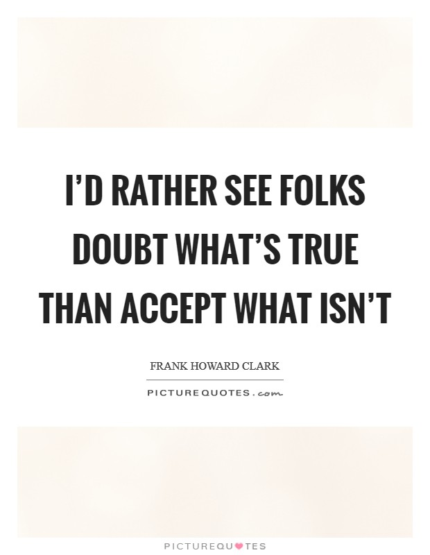 I'd rather see folks doubt what's true than accept what isn't Picture Quote #1
