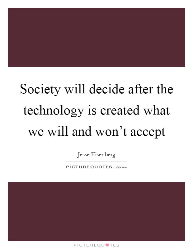 Society will decide after the technology is created what we will and won't accept Picture Quote #1