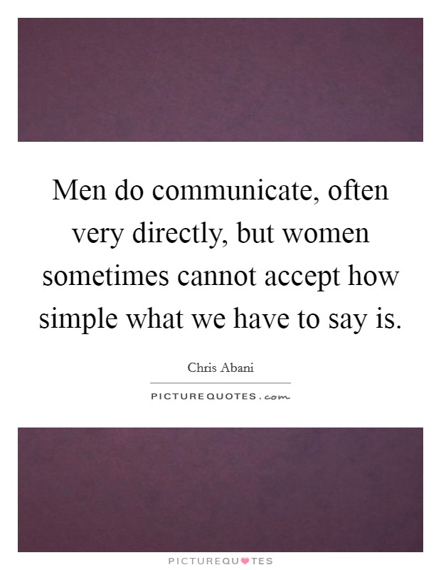 Men do communicate, often very directly, but women sometimes cannot accept how simple what we have to say is Picture Quote #1