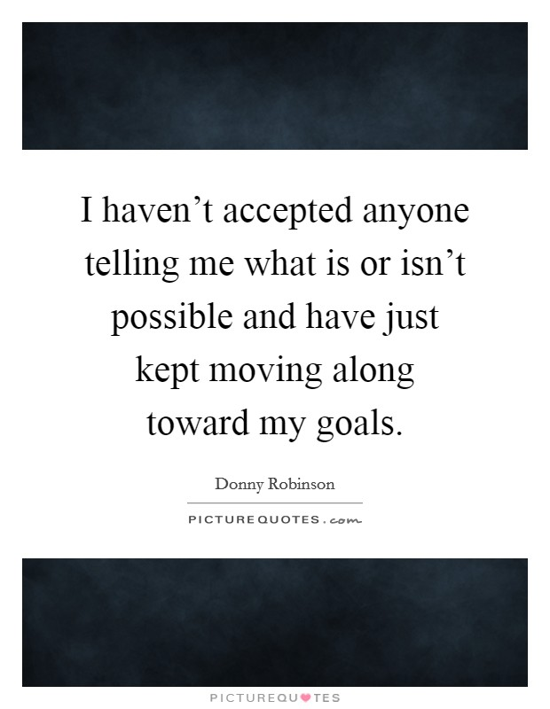 I haven't accepted anyone telling me what is or isn't possible and have just kept moving along toward my goals Picture Quote #1