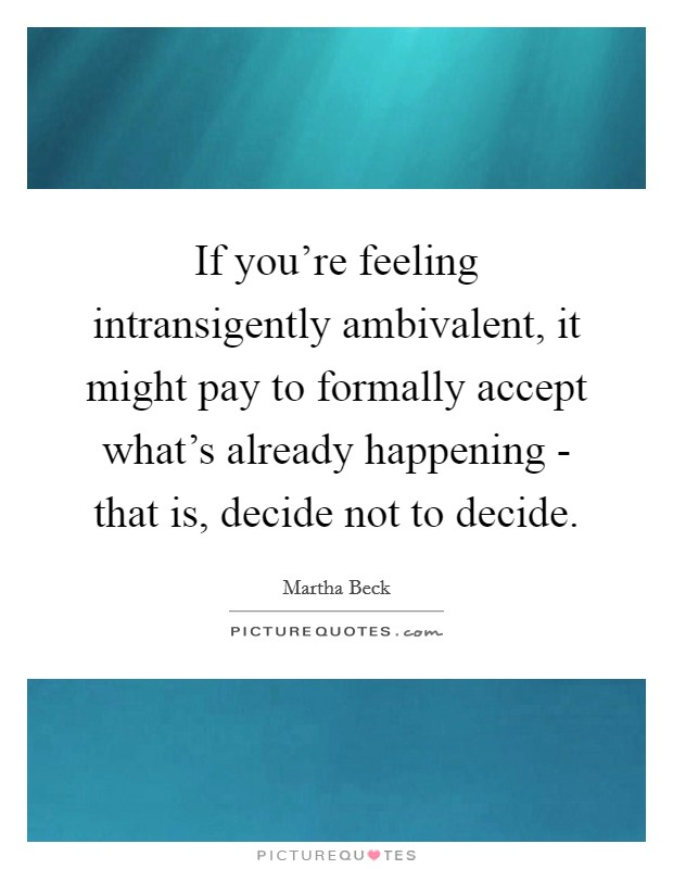 If you're feeling intransigently ambivalent, it might pay to formally accept what's already happening - that is, decide not to decide Picture Quote #1