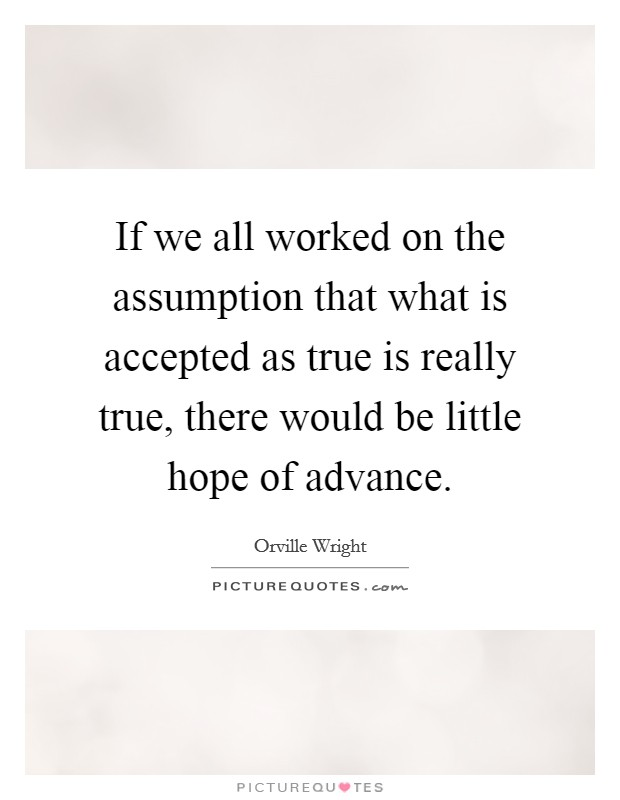 If we all worked on the assumption that what is accepted as true is really true, there would be little hope of advance Picture Quote #1