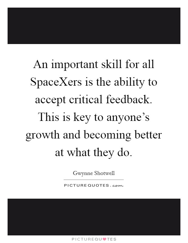 An important skill for all SpaceXers is the ability to accept critical feedback. This is key to anyone's growth and becoming better at what they do Picture Quote #1