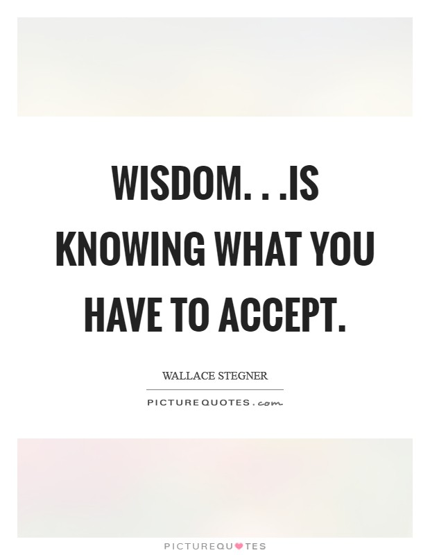Wisdom. . .is knowing what you have to accept Picture Quote #1