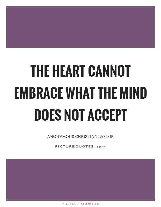The heart cannot embrace what the mind does not accept Picture Quote #1