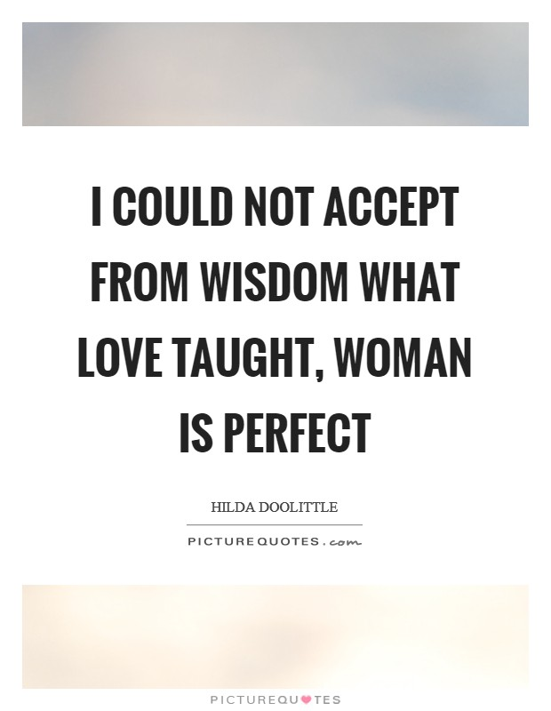 I could not accept from wisdom what love taught, woman is perfect Picture Quote #1