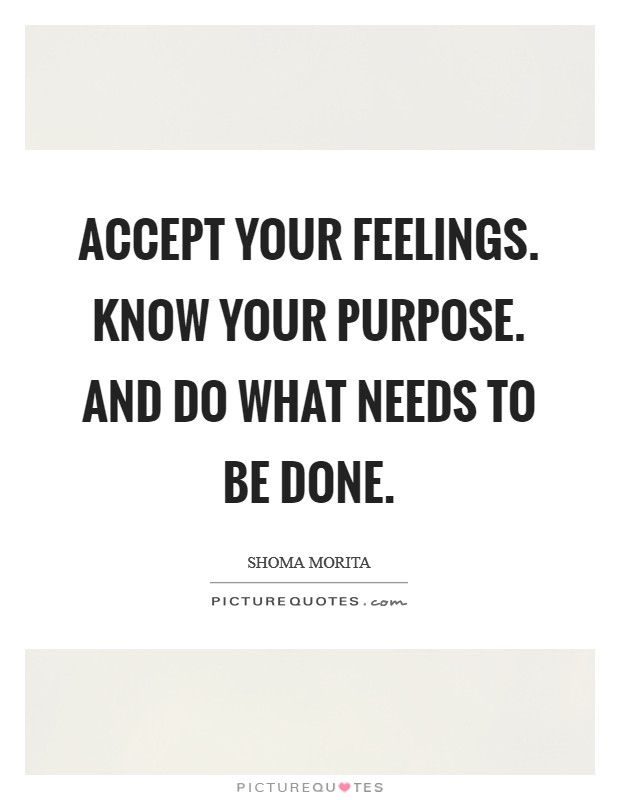 Accept your feelings. Know your purpose. And do what needs to be done Picture Quote #1