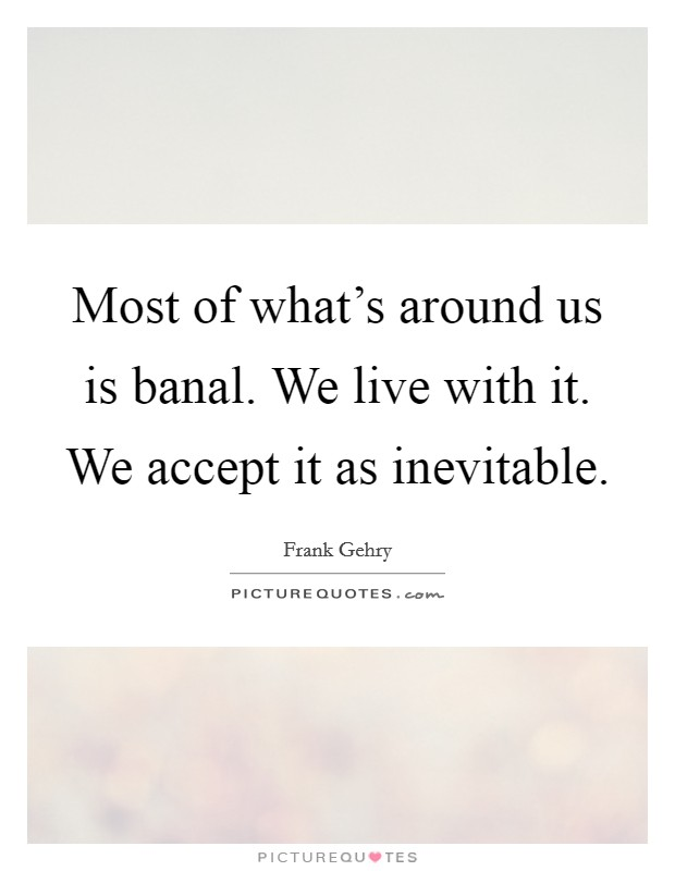 Most of what's around us is banal. We live with it. We accept it as inevitable Picture Quote #1