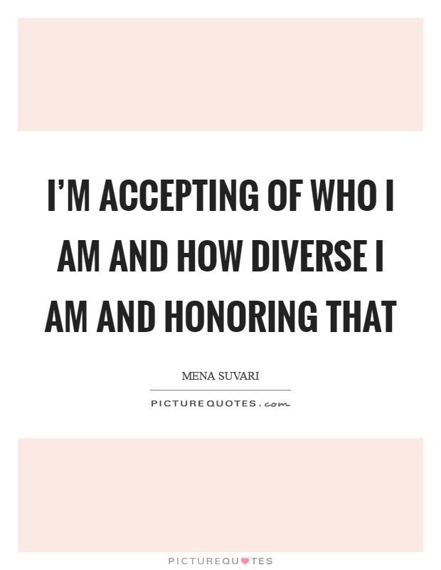 I'm accepting of who I am and how diverse I am and honoring that Picture Quote #1