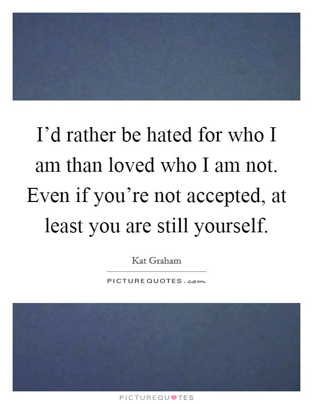 I'd rather be hated for who I am than loved who I am not. Even if you're not accepted, at least you are still yourself Picture Quote #1