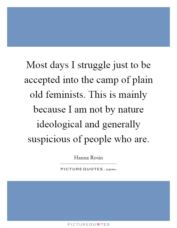 Most days I struggle just to be accepted into the camp of plain old feminists. This is mainly because I am not by nature ideological and generally suspicious of people who are Picture Quote #1