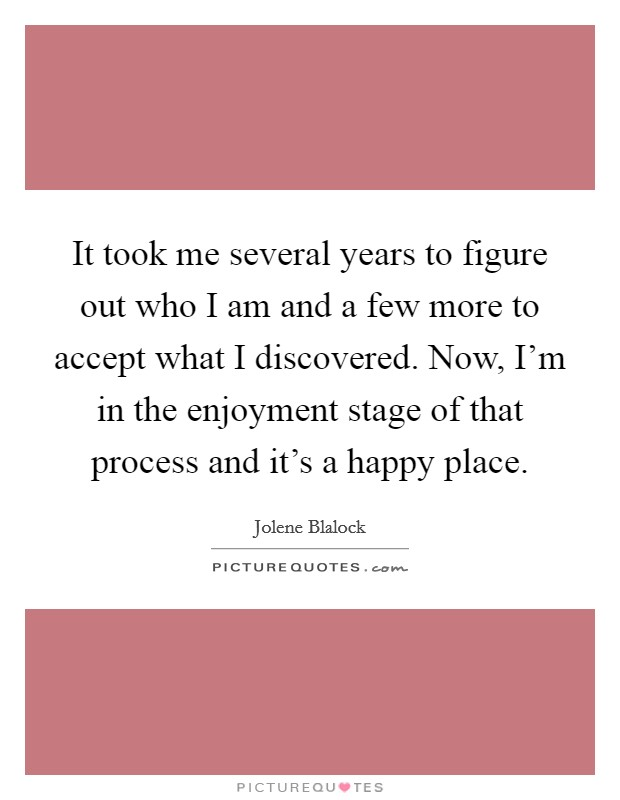 It took me several years to figure out who I am and a few more to accept what I discovered. Now, I'm in the enjoyment stage of that process and it's a happy place Picture Quote #1