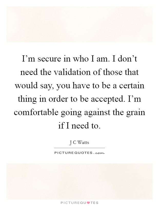 I'm secure in who I am. I don't need the validation of those that would say, you have to be a certain thing in order to be accepted. I'm comfortable going against the grain if I need to Picture Quote #1
