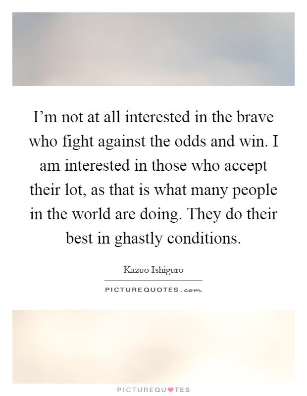 I'm not at all interested in the brave who fight against the odds and win. I am interested in those who accept their lot, as that is what many people in the world are doing. They do their best in ghastly conditions Picture Quote #1