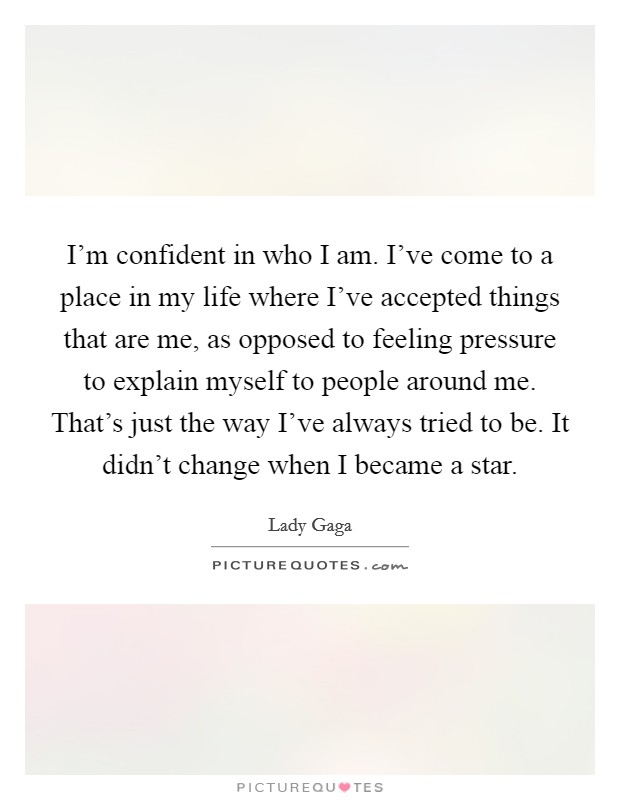I'm confident in who I am. I've come to a place in my life where I've accepted things that are me, as opposed to feeling pressure to explain myself to people around me. That's just the way I've always tried to be. It didn't change when I became a star Picture Quote #1