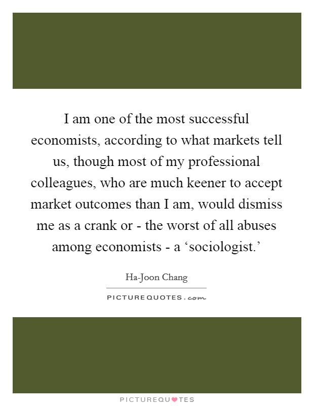I am one of the most successful economists, according to what markets tell us, though most of my professional colleagues, who are much keener to accept market outcomes than I am, would dismiss me as a crank or - the worst of all abuses among economists - a 'sociologist.' Picture Quote #1