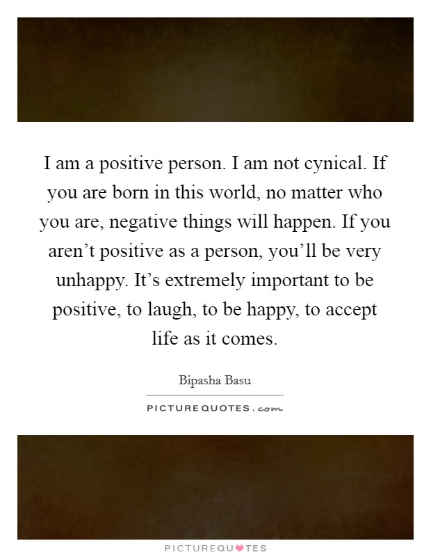 I am a positive person. I am not cynical. If you are born in this world, no matter who you are, negative things will happen. If you aren't positive as a person, you'll be very unhappy. It's extremely important to be positive, to laugh, to be happy, to accept life as it comes Picture Quote #1