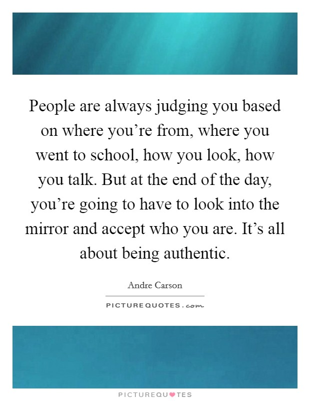 People are always judging you based on where you're from, where you went to school, how you look, how you talk. But at the end of the day, you're going to have to look into the mirror and accept who you are. It's all about being authentic Picture Quote #1