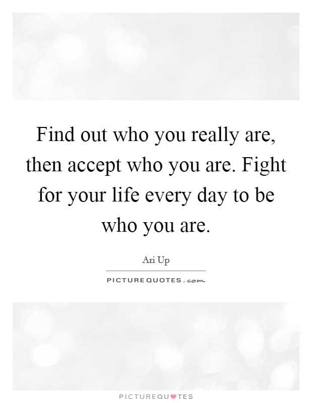 Find out who you really are, then accept who you are. Fight for your life every day to be who you are Picture Quote #1