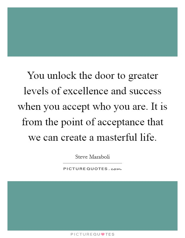 You unlock the door to greater levels of excellence and success when you accept who you are. It is from the point of acceptance that we can create a masterful life Picture Quote #1