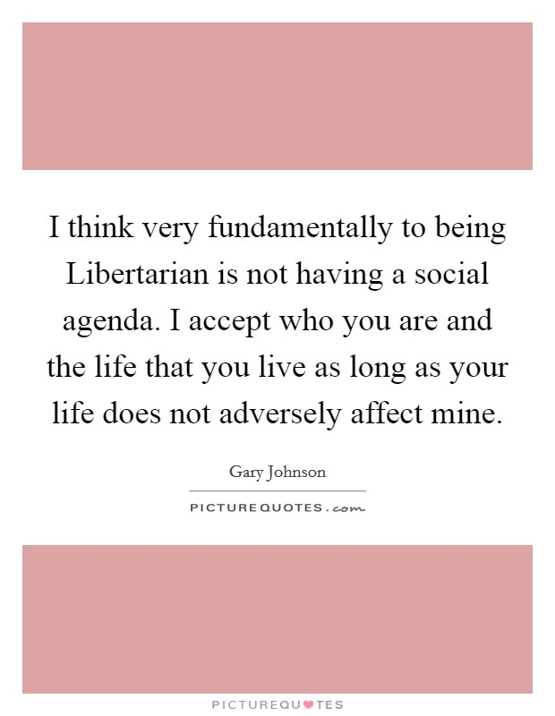 I think very fundamentally to being Libertarian is not having a social agenda. I accept who you are and the life that you live as long as your life does not adversely affect mine Picture Quote #1