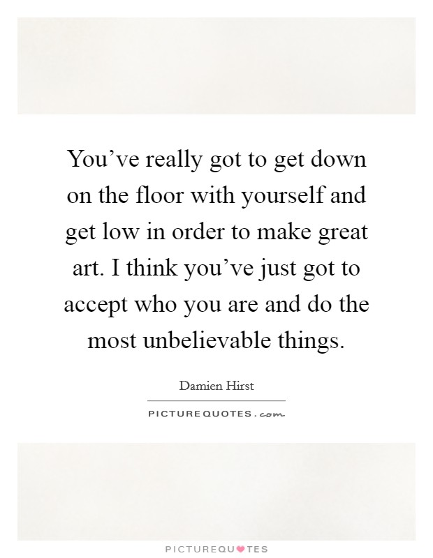 You've really got to get down on the floor with yourself and get low in order to make great art. I think you've just got to accept who you are and do the most unbelievable things Picture Quote #1