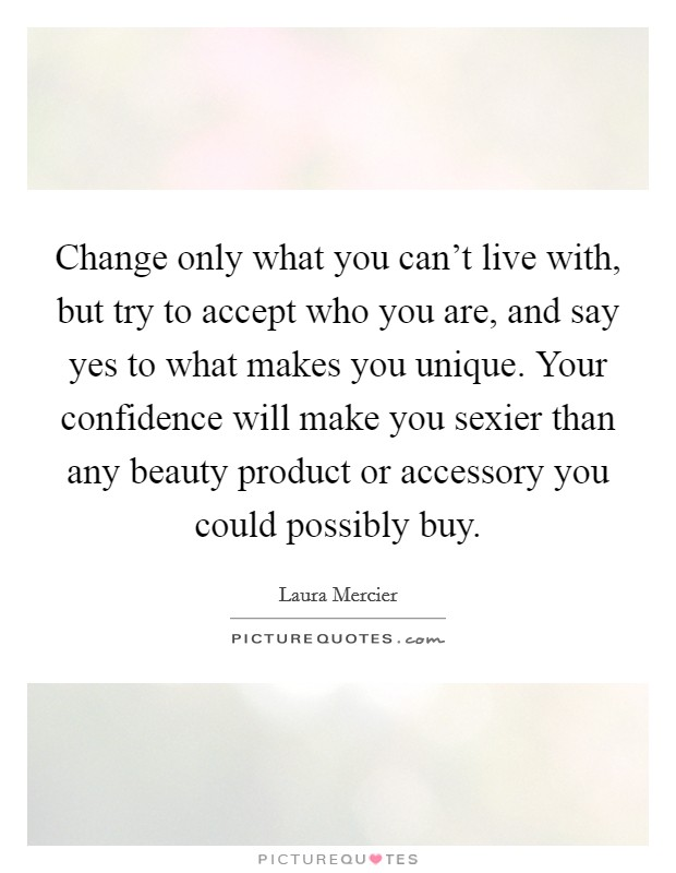 Change only what you can't live with, but try to accept who you are, and say yes to what makes you unique. Your confidence will make you sexier than any beauty product or accessory you could possibly buy Picture Quote #1