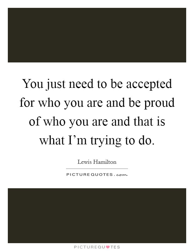 You just need to be accepted for who you are and be proud of who you are and that is what I'm trying to do Picture Quote #1