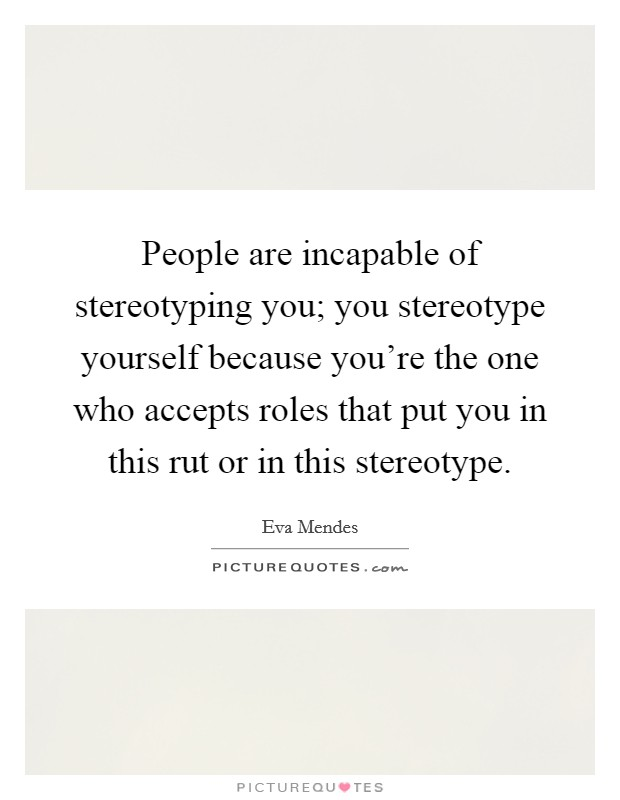 People are incapable of stereotyping you; you stereotype yourself because you're the one who accepts roles that put you in this rut or in this stereotype Picture Quote #1