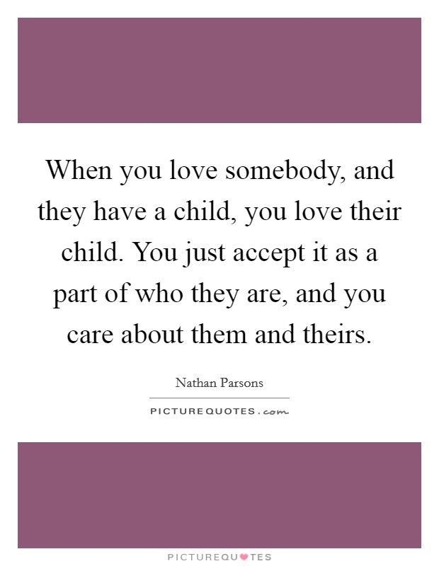 When you love somebody, and they have a child, you love their child. You just accept it as a part of who they are, and you care about them and theirs Picture Quote #1