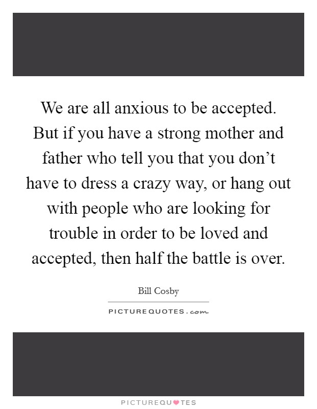 We are all anxious to be accepted. But if you have a strong mother and father who tell you that you don't have to dress a crazy way, or hang out with people who are looking for trouble in order to be loved and accepted, then half the battle is over Picture Quote #1