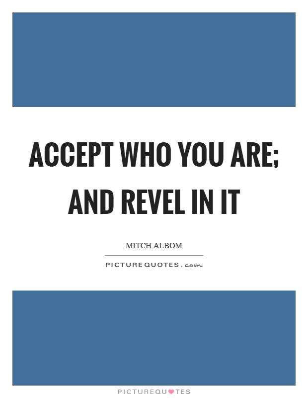 Accept who you are; and revel in it Picture Quote #1