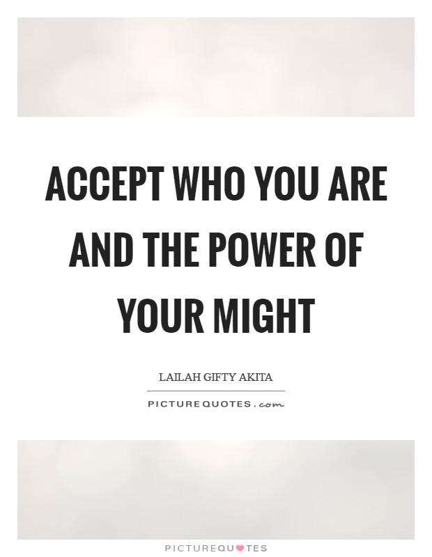 Accept who you are and the power of your might Picture Quote #1