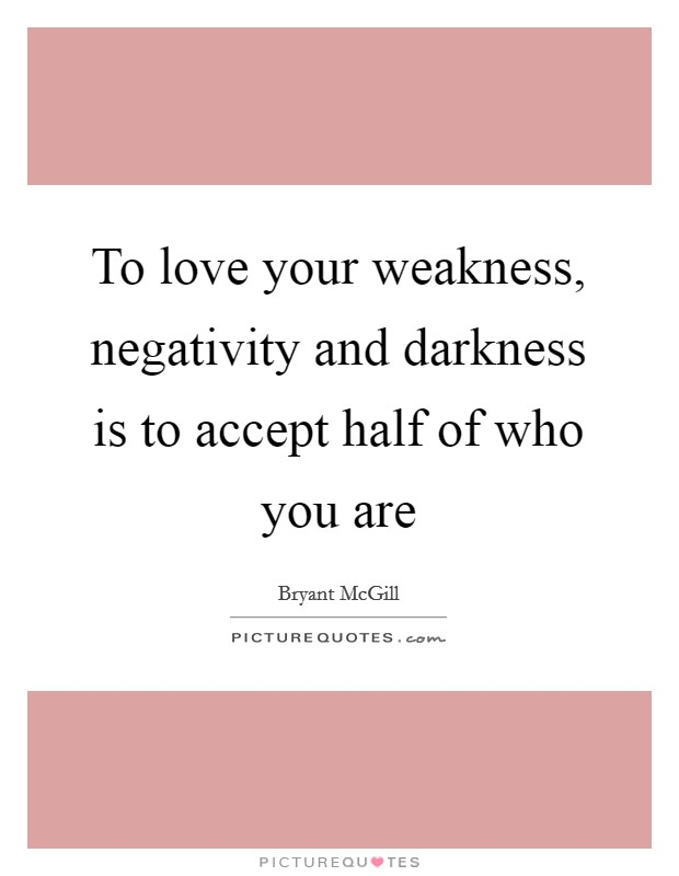 To love your weakness, negativity and darkness is to accept half of who you are Picture Quote #1