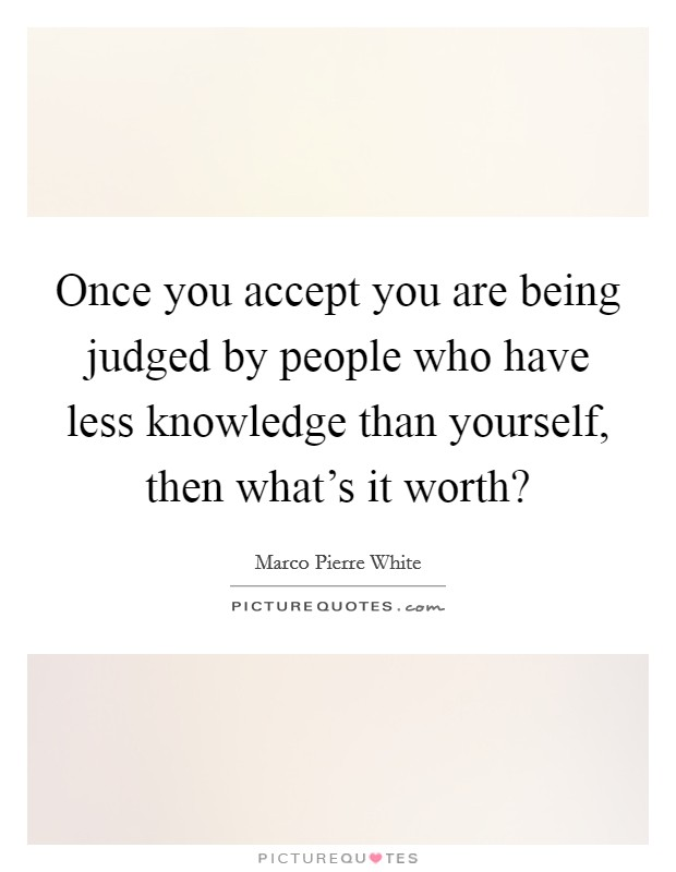 Once you accept you are being judged by people who have less knowledge than yourself, then what's it worth? Picture Quote #1