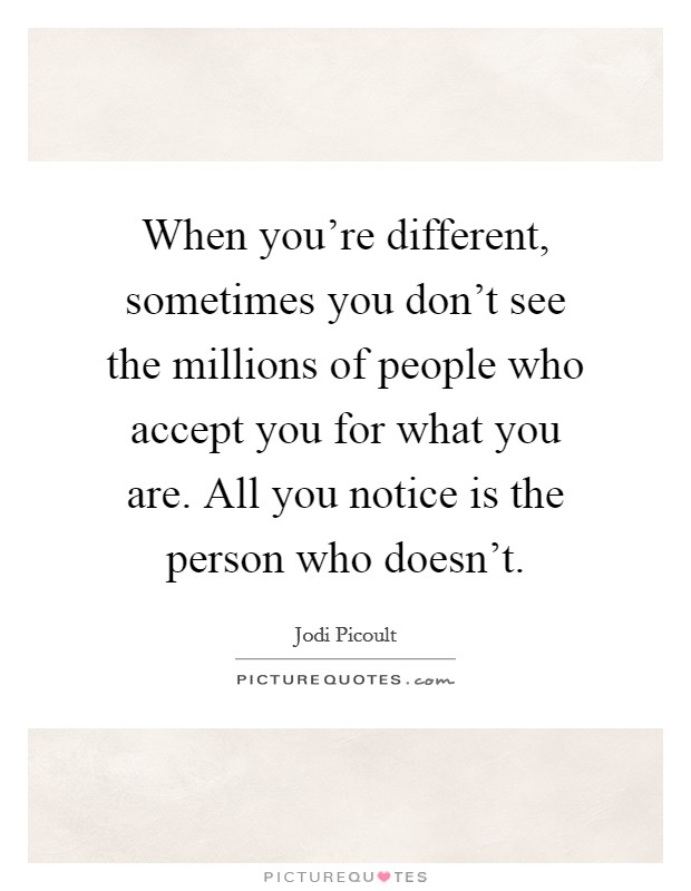 When you're different, sometimes you don't see the millions of people who accept you for what you are. All you notice is the person who doesn't Picture Quote #1