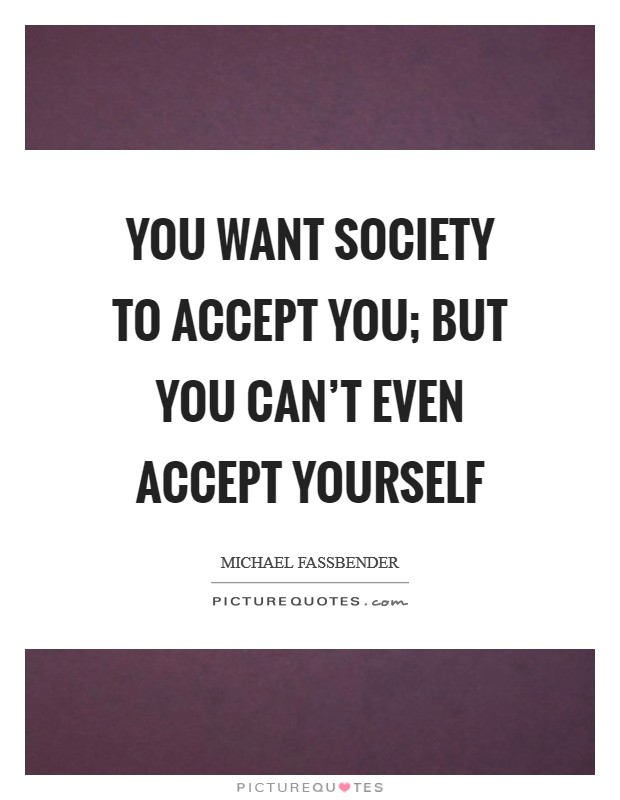 You want society to accept you; but you can't even accept yourself Picture Quote #1