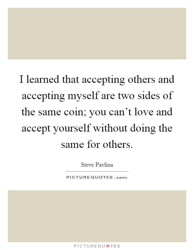 I learned that accepting others and accepting myself are two sides of the same coin; you can't love and accept yourself without doing the same for others Picture Quote #1