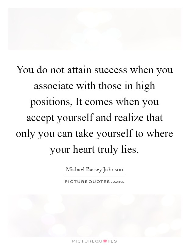 You do not attain success when you associate with those in high positions, It comes when you accept yourself and realize that only you can take yourself to where your heart truly lies Picture Quote #1