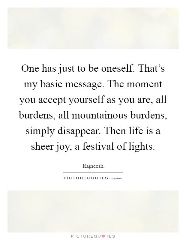 One has just to be oneself. That's my basic message. The moment you accept yourself as you are, all burdens, all mountainous burdens, simply disappear. Then life is a sheer joy, a festival of lights Picture Quote #1