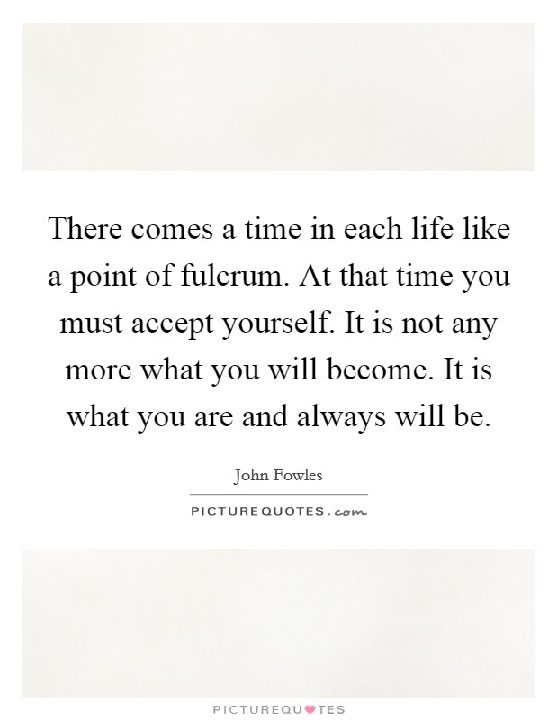 There comes a time in each life like a point of fulcrum. At that time you must accept yourself. It is not any more what you will become. It is what you are and always will be Picture Quote #1