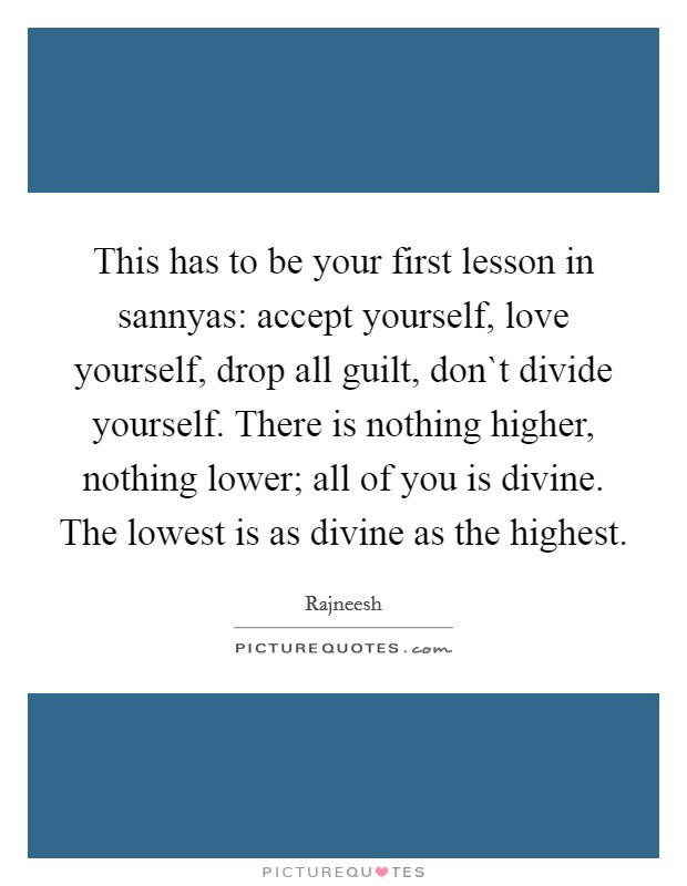 This has to be your first lesson in sannyas: accept yourself, love yourself, drop all guilt, don`t divide yourself. There is nothing higher, nothing lower; all of you is divine. The lowest is as divine as the highest Picture Quote #1