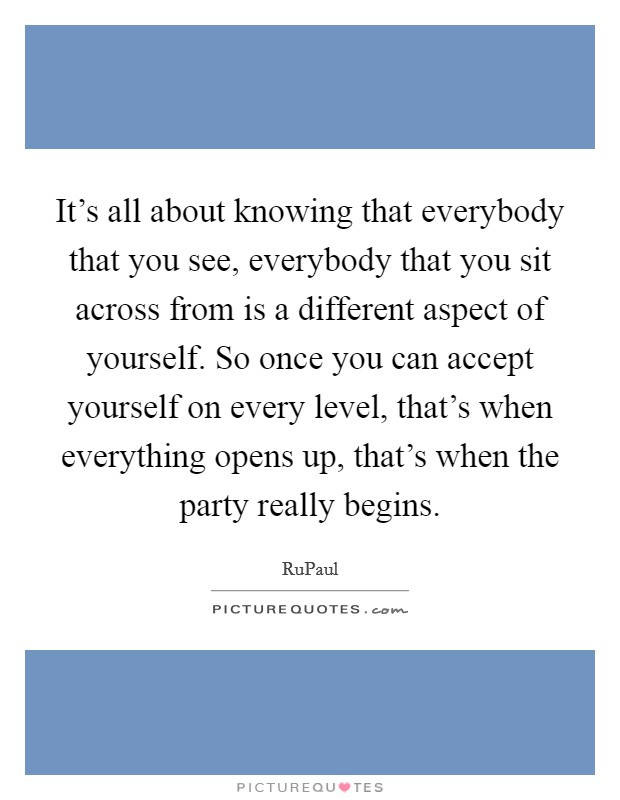 It's all about knowing that everybody that you see, everybody that you sit across from is a different aspect of yourself. So once you can accept yourself on every level, that's when everything opens up, that's when the party really begins Picture Quote #1