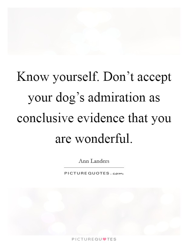 Know yourself. Don't accept your dog's admiration as conclusive evidence that you are wonderful Picture Quote #1