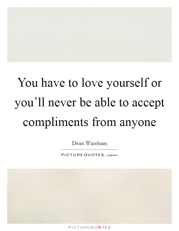 You have to love yourself or you'll never be able to accept compliments from anyone Picture Quote #1